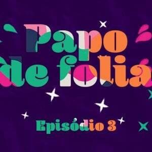 Papo de Folia: confira o terceiro episódio